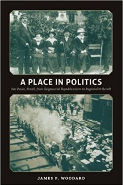 image of book: A Place in Politics: São Paulo, Brazil, from Seigneurial Republicanism to Regionalist Revolt.