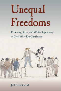 image of book: Unequal Freedoms Ethnicity, Race, and White Supremacy in Civil War-Era Charleston.